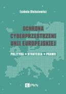 Okładka - Ochrona cyberprzestrzeni Unii Europejskiej. Polityka  Strategia  Prawo