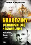 Okładka ksiązki - Narodziny ukraińskiego nacjonalizmu. Bandera, Szeptycki, OUN