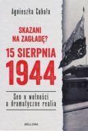 Okładka ksiązki - Skazani na zagładę? 15 sierpnia 1944. Sen o wolności a dramatyczne realia