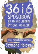 Okładka ksiązki - 36 i 6 sposobów na to, jak uniknąć życiowej gorączki, czyli Katechizm według Szymona Hołowni