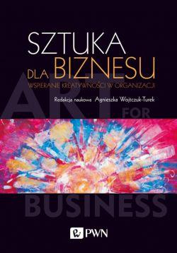 Okładka książki - Sztuka dla biznesu. Wspieranie kreatywności w organizacji