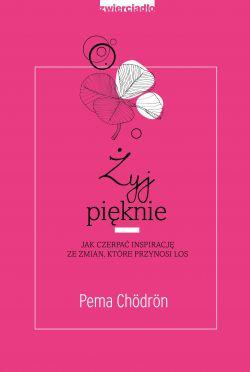 Okładka książki - Żyj pięknie. Jak czerpać inspirację ze zmian, które przynosi los