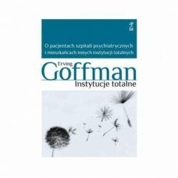 Okładka książki - Instytucje totalne. O pacjentach szpitali psychiatrycznych i mieszkańcach innych instytucji totalnych
