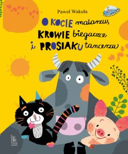 Okładka książki - O kocie malarzu, krowie biegaczce i prosiaku tancerzu