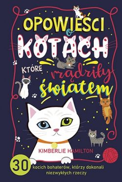 Okładka książki - Opowieści o kotach, które rządziły światem. 30 kocich bohaterów, którzy dokonali niezwykłych rzeczy
