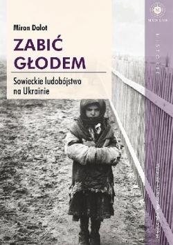 Okładka książki - Zabić głodem. Sowieckie ludobójstwo na Ukrainie