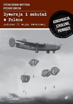Okładka książki - Dywersja i sabotaż w Polsce podczas II wojny światowej. Konspiracja, szkolenie, pieniądze