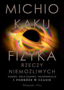 Okładka książki - Fizyka rzeczy niemożliwych. Fazery, pola siłowe, teleportacja i podróże w czasie