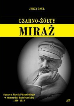 Okładka książki - Czarno-żółty miraż. Sprawa Józefa Piłsudskiego w monarchii habsburskiej 1896-1918