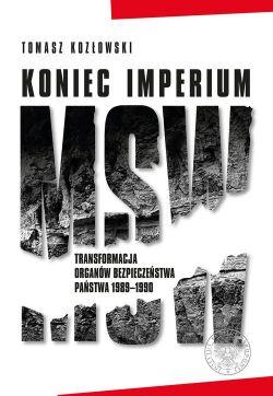 Okładka książki - Koniec imperium MSW. Transformacja organów bezpieczeństwa państwa 1989–1990