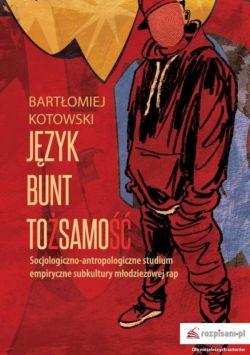 Okładka książki - Język. Bunt. Tożsamość. Socjologiczno-antropologiczne studium empiryczne subkultury młodzieżowej rap