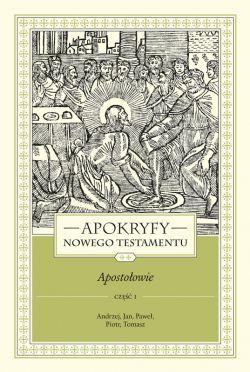 Okładka książki - APOKRYFY NOWEGO TESTAMENTU. APOSTOŁOWIE. TOM II, część 1. Andrzej, Jan, Paweł, Piotr, Tomasz