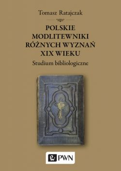 Okładka książki - Polskie modlitewniki różnych wyznań XIX wieku. Studium bibliologiczne