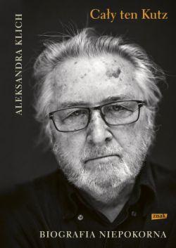 Okładka książki - Cały ten Kutz. Biografia niepokorna