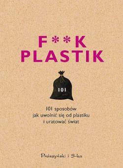 Okładka książki - F**k plastik. 101 sposobów jak uwolnić się od plastiku i uratować świat