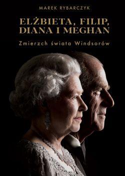 Okładka książki - Elżbieta, Filip, Diana i Meghan. Zmierzch świata Windsorów