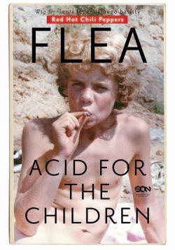 Okładka książki - Flea. Acid for the Children. Wspomnienia legendarnego basisty Red Hot Chili Peppers