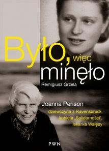 """Okładka książki - Było, więc minęło. Joanna Penson – dziewczyna z Ravensbrück, wychowanka """"Solidarności"""", lekarka Wałęsy"""