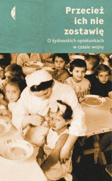 Okładka książki - Przecież ich nie zostawię. O żydowskich opiekunkach w czasie wojny