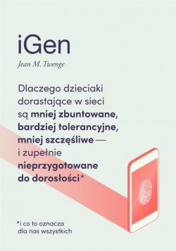 Okładka książki - iGen. Dlaczego dzieciaki dorastające w sieci są mniej zbuntowane, bardziej tolerancyjne, mniej szczęśliwe i zupełnie nieprzygotowane do dorosłości - i co to oznacza dla nas wszystkich