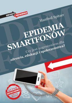 Okładka książki - Epidemia smartfonów. Czy jest zagrożeniem dla zdrowia, edukacji i społeczeństwa?