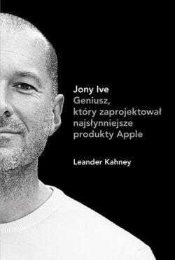 Okładka książki - Jony Ive. Geniusz, który zaprojektował najsłynniejsze produkty Apple