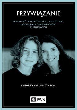 Okładka książki - Przywiązanie w kontekście wrażliwości rodzicielskiej, socjalizacji oraz wpływów kulturowych