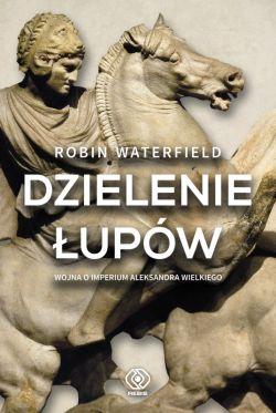 Okładka książki - Dzielenie łupów. Wojna o imperium Aleksandra Wielkiego
