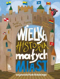 Okładka książki - Wielka historia małych miast województwa łódzkiego