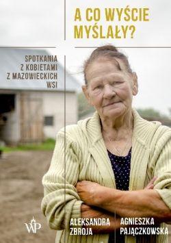Okładka książki - A co wyście myślały? Spotkania z kobietami z mazowieckich wsi