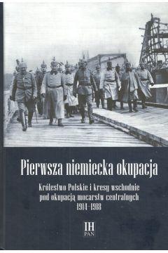 Okładka książki - Pierwsza niemiecka okupacja. Królestwo Polskie i kresy wschodnie pod okupacją mocarstw centralnych 1914–1918