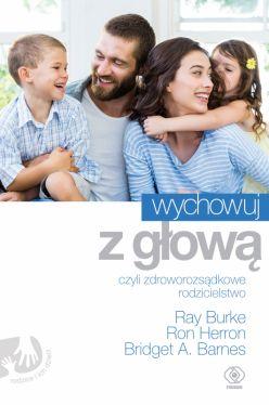 Okładka książki - Wychowuj z głową, czyli zdroworozsądkowe rodzicielstwo