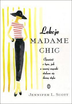 Okładka książki - Lekcje Madame Chic. Opowieść o tym, jak z szarej myszki stałam sie ikoną stylu