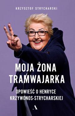 Okładka książki - Moja żona tramwajarka. Opowieść o Henryce Krzywonos-Strycharskiej
