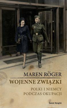Okładka książki - Wojenne związki. Polki i Niemcy podczas okupacji
