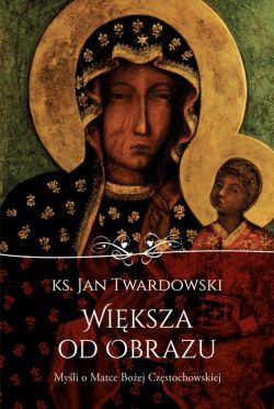 Okładka książki - Większa od obrazu. Myśli o Matce Bożej Częstochowskiej