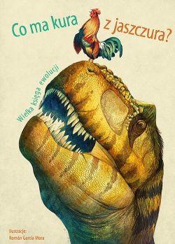 Okładka książki - Co ma kura z jaszczura? Wielka księga ewolucji