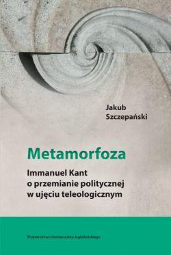 Okładka książki - Metamorfoza. Immanuel Kant o przemianie politycznej w ujęciu teleologicznym