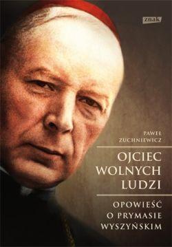Okładka książki - Ojciec wolnych ludzi. Opowieść o Prymasie Wyszyńskim