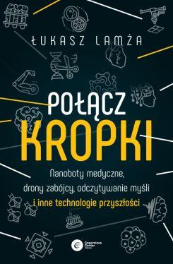 Okładka książki - Połącz kropki. Nanoboty medyczne, drony zabójcy, odczytywanie myśli i inne technologie przyszłości