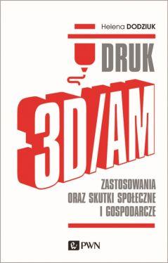 Okładka książki - DRUK 3D/AM. Zastosowania oraz skutki społeczne i gospodarcze