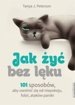 Okładka książki - Jak żyć bez lęku. 101 sposobów, aby się uwolnić od niepokoju, fobii, ataków paniki