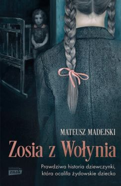 Okładka książki - Zosia z Wołynia. Prawdziwa historia dziewczynki, która ocaliła żydowskie dziecko