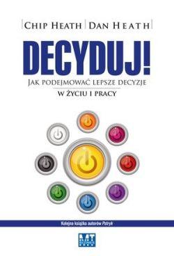 Okładka książki - Decyduj! Jak podejmować lepsze decyzje w życiu i pracy