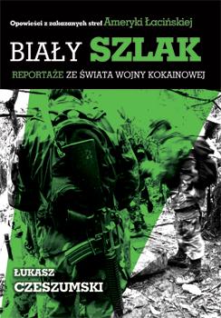 Okładka książki - Biały szlak. Reportaże ze świata wojny kokainowej.
