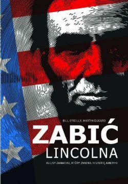 Okładka książki - Zabić Lincolna. Szokujący zamach, który zmienił Amerykę
