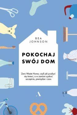 Okładka książki - Pokochaj swój dom. Zero Waste Home, czyli jak pozbyć się śmieci, a w zamian zyskać szczęście, pieniądze i czas
