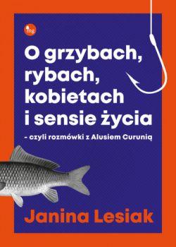 Okładka książki - O grzybach, rybach, kobietach i sensie życia - czyli rozmówki z Alusiem Curunią