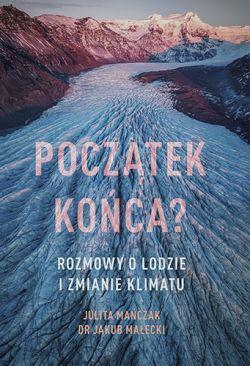 Okładka książki - Początek końca? Rozmowy o lodzie i zmianie klimatu