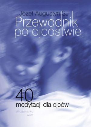 Okładka książki - Przewodnik po ojcostwie. 40 medytacji dla ojców